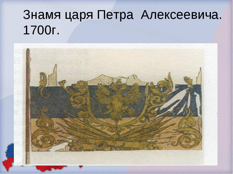 Знамя царя Петра Алексеевича. 1700г.