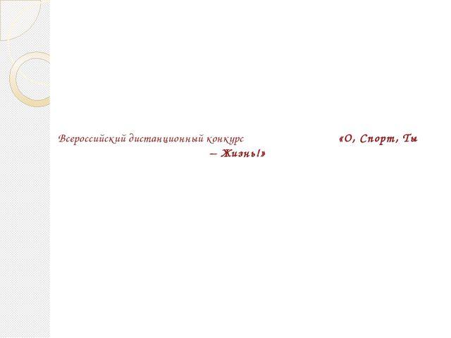Всероссийский дистанционный конкурс «О, Спорт, Ты – Жизнь!»
