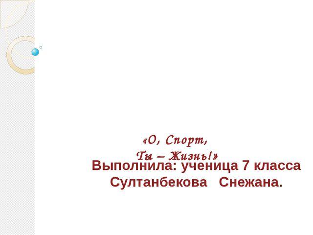 «О, Спорт, Ты – Жизнь!»  Выполнила: ученица 7 класса Султанбекова Снежана.