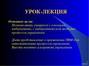 * * УРОК-ЛЕКЦИЯ Основные цели: Познакомить учащихся с основами кибернетики, с