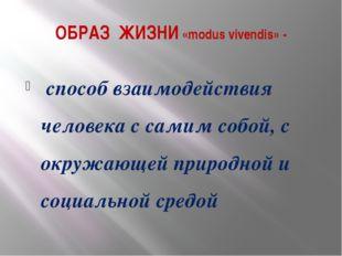 ОБРАЗ ЖИЗНИ «modus vivendis» - способ взаимодействия человека с самим собой,