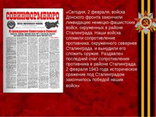 «Сегодня, 2 февраля, войска Донского фронта закончили ликвидацию немецко-фаши