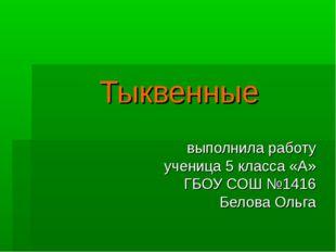 Тыквенные выполнила работу ученица 5 класса «А» ГБОУ СОШ №1416 Белова Ольга