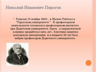 """Николай Иванович Пирогов Родился 13 ноября 1810г , в Москве Работал в """"Тартус"""