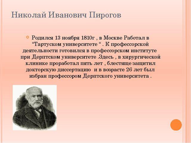 """Николай Иванович Пирогов Родился 13 ноября 1810г , в Москве Работал в """"Тартус..."""