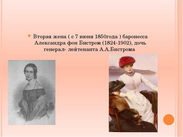 Вторая жена ( с 7 июня 1850года ) баронесса Александра фон Бистром (1824-190...