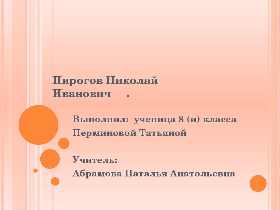 Пирогов Николай Иванович . Выполнил: ученица 8 (и) класса Перминовой Татьяно...