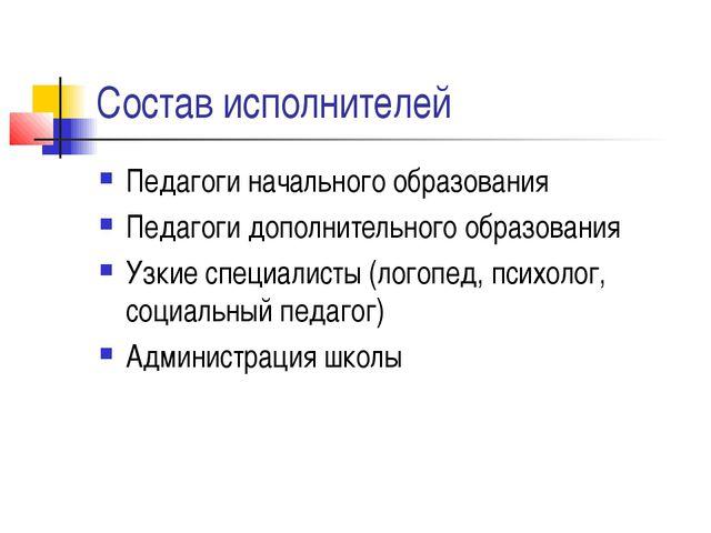 Состав исполнителей Педагоги начального образования Педагоги дополнительного...