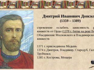 Дмитрий Иванович Донской (1359 – 1389) стремление ослабить зависимость русск