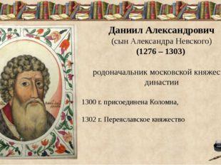Даниил Александрович (сын Александра Невского) (1276 – 1303) родоначальник м