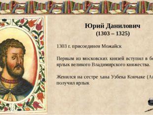 Юрий Данилович (1303 – 1325) 1303 г. присоединен Можайск Первым из московски