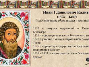 Иван I Данилович Калита (1325 – 1340) Получение права сбора выхода и доставк