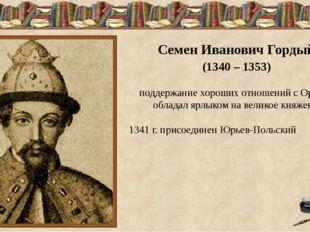 Семен Иванович Гордый (1340 – 1353) поддержание хороших отношений с Ордой –
