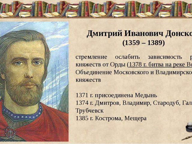 Дмитрий Иванович Донской (1359 – 1389) стремление ослабить зависимость русск...