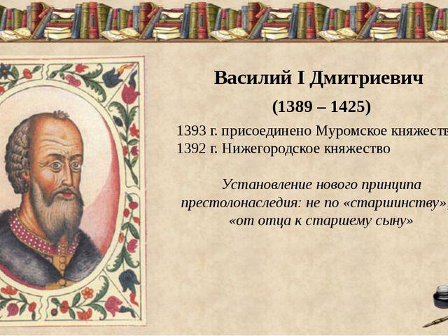 Василий I Дмитриевич (1389 – 1425) 1393 г. присоединено Муромское княжество...