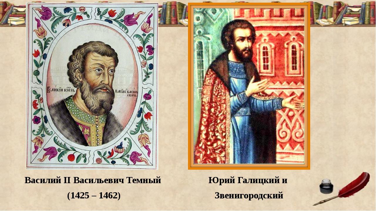 Василий II Васильевич Темный (1425 – 1462) Юрий Галицкий и Звенигородский