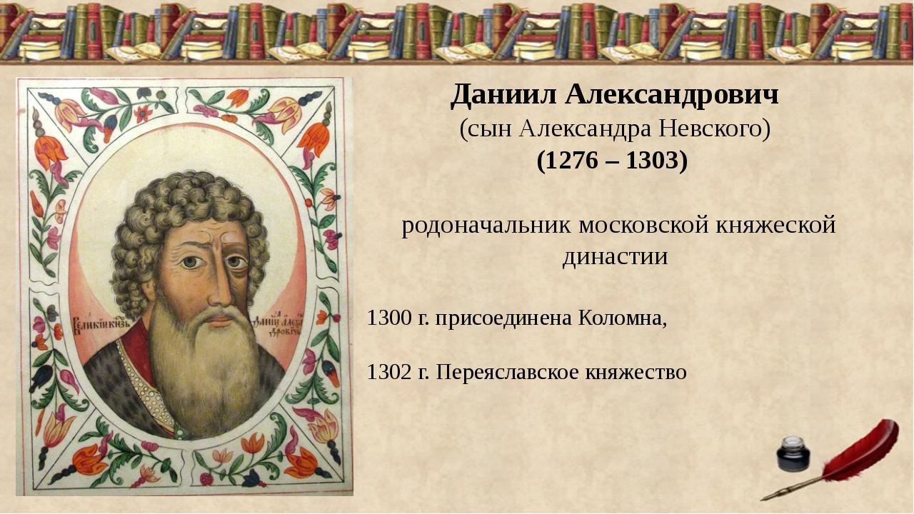 Даниил Александрович (сын Александра Невского) (1276 – 1303) родоначальник м...