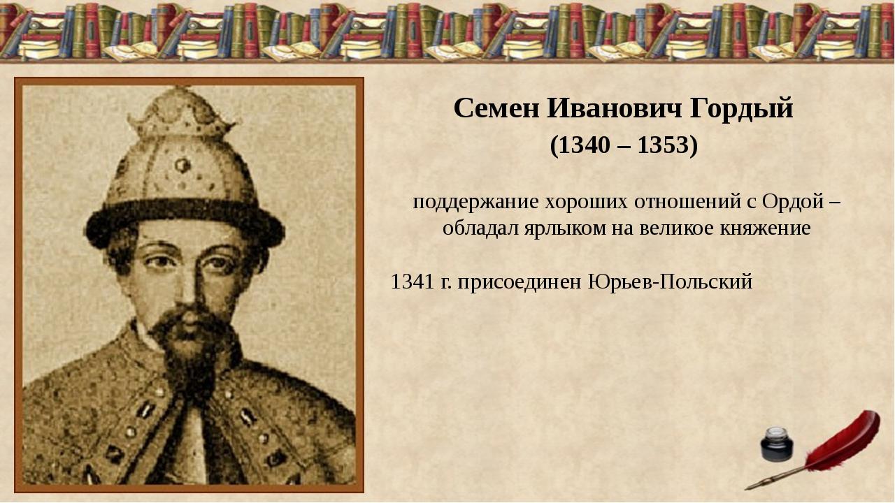 Семен Иванович Гордый (1340 – 1353) поддержание хороших отношений с Ордой –...