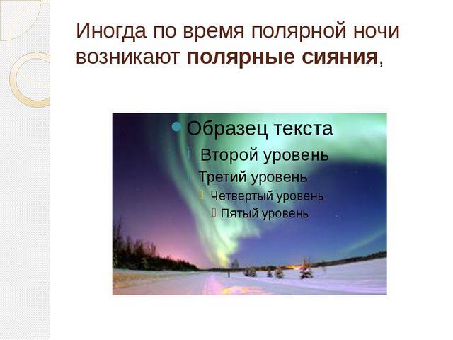 Иногда по время полярной ночи возникаютполярные сияния,