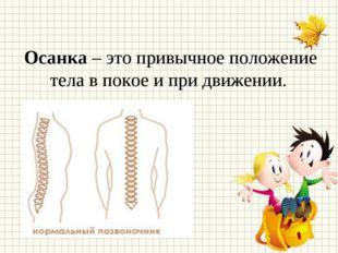 Осанка – это привычное положение тела в покое и при движении.