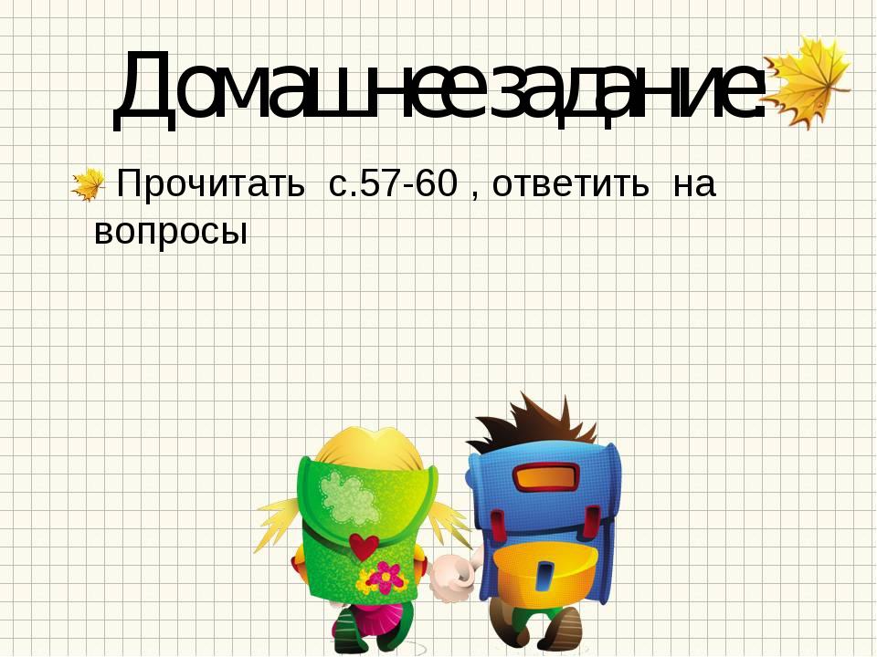 Домашнее задание: Прочитать с.57-60 , ответить на вопросы