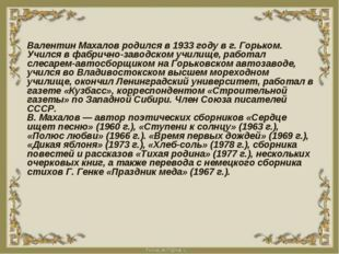 Валентин Махалов родился в 1933 году в г. Горьком. Учился в фабрично-заводско
