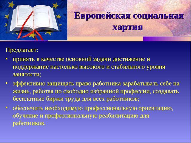 Европейская социальная хартия Предлагает: принять в качестве основной задачи...