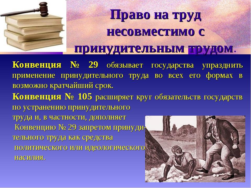 Право на труд несовместимо с принудительным трудом. Конвенция № 29 обязывает...
