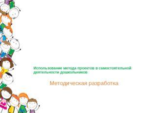 Использование метода проектов в самостоятельной деятельности дошкольников Мет