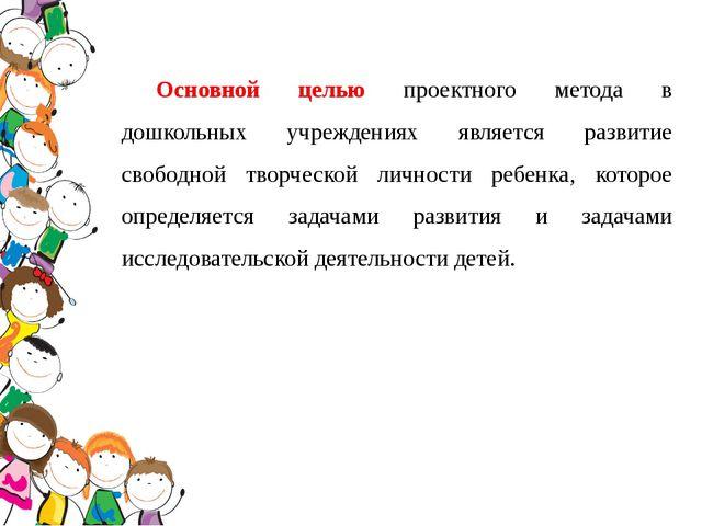 Основной целью проектного метода в дошкольных учреждениях является развитие с...