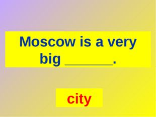 Moscow is a very big ______. city