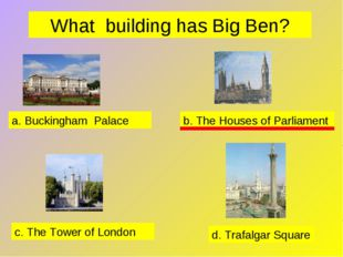 What building has Big Ben? a. Buckingham Palace b. The Houses of Parliament c