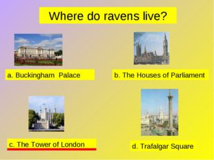 Where do ravens live? a. Buckingham Palace b. The Houses of Parliament c. The