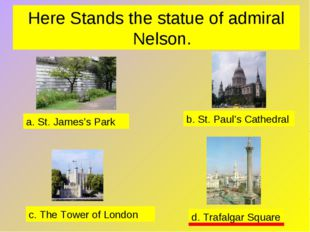 Here Stands the statue of admiral Nelson. a. St. James's Park b. St. Paul's C