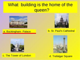 What building is the home of the queen? a. Buckingham Palace b. St. Paul's Ca
