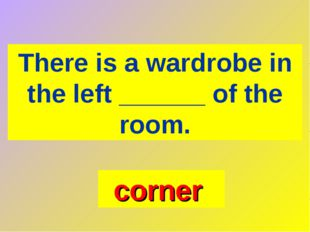 There is a wardrobe in the left ______ of the room. corner