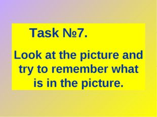 Task №7. Look at the picture and try to remember what is in the picture.