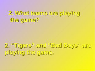 "2. What teams are playing the game? 2. ""Tigers"" and ""Bad Boys"" are playing th"