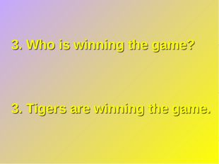 3. Who is winning the game? 3. Tigers are winning the game.