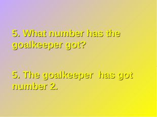 5. What number has the goalkeeper got? 5. The goalkeeper has got number 2.