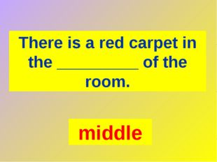 There is a red carpet in the _________ of the room. middle