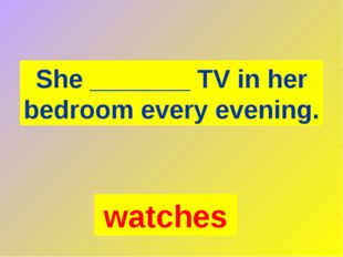 She _______ TV in her bedroom every evening. watches