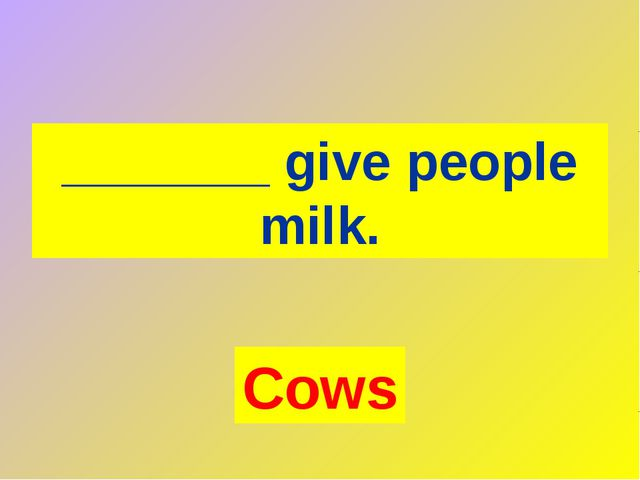 _______ give people milk. Cows