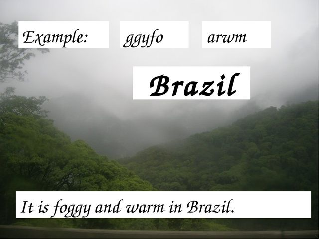Brazil It is foggy and warm in Brazil. Example: ggyfo arwm