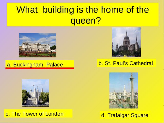 What building is the home of the queen? a. Buckingham Palace b. St. Paul's Ca...