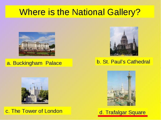 Where is the National Gallery? a. Buckingham Palace b. St. Paul's Cathedral c...