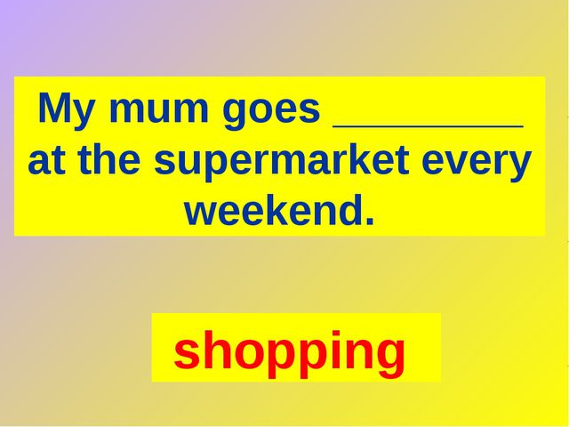 My mum goes ________ at the supermarket every weekend. shopping