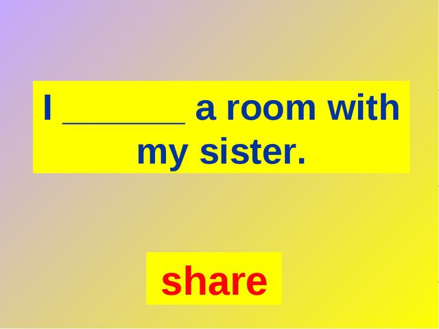 I ______ a room with my sister. share