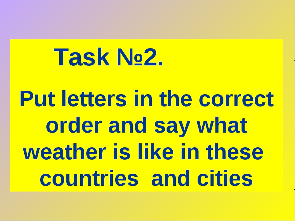 Task №2. Put letters in the correct order and say what weather is like in the...