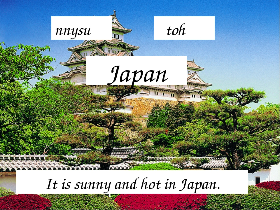 Japan It is sunny and hot in Japan. nnysu toh